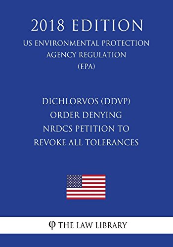 Dichlorvos (DDVP) - Order Denying NRDCs Petition to Revoke All Tolerances (US Environmental Protection Agency Regulation) (EPA) (2018 Edition)