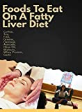 Foods To Eat On A Fatty Liver Diet: Coffee, Tea, Fish, Greens, Oatmeal, Avocado, Olive Oil, Walnuts, Whey Protein, Garlic (English Edition)