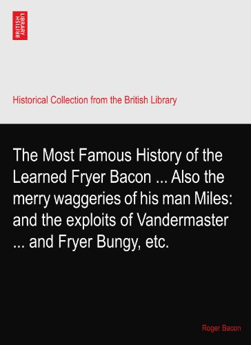 The Most Famous History of the Learned Fryer Bacon ... Also the merry waggeries of his man Miles: and the exploits of Vandermaster ... and Fryer Bungy, etc.