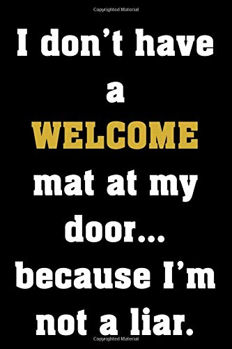 I don't have a WELCOME mat at my door...because I'm not a liar.: Funny Notebook Sarcastic Humor Journal, perfect gag gift for introverts and party poopers, adults, students and teens.