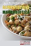 L'Alimentazione Macrobiotica: Come Vivere il Cibo in Maniera Naturale e Immediata per un Corpo Forte e in Salute