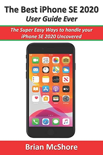 The Best iPhone SE 2020 User Guide Ever: The Super Easy Ways to handle your iPhone SE 2020 Uncovered
