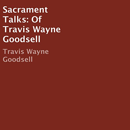 Sacrament Talks of Travis Wayne Goodsell audiobook cover art