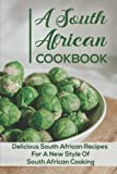 A South African Cookbook: Delicious South African Recipes For A New Style Of South African Cooking: Authentic South African Recipes