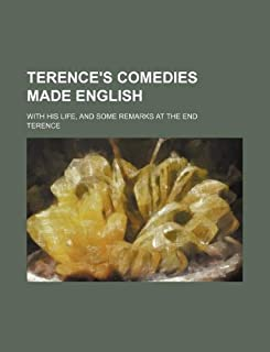 Terence's Comedies Made English; With His Life, and Some Remarks at the End