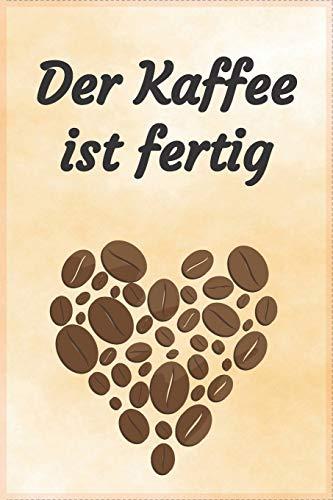 Der Kaffee ist fertig: Notizbuch Journal und Rezeptheft zum Einschreiben von eigenen Kaffeerezepten für den Kaffeeliebhaber, Barista, Hobbykoch, Gourmet und Feinschmecker