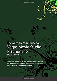 The Muvipix.com to Vegas Movie Studio Platinum 16: The tools, and how to use them, to make movies on your home computer using the amazing, full-featured video editor from Magix.