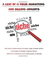 A List of 100 Niche Marketing and Selling Concepts: This Book Contains Ideas For Some Larger Popular Niches And Smaller Profitable Targeted Niches. Moreover, You'll Find: 2 Free Manuscripts As Bonus!