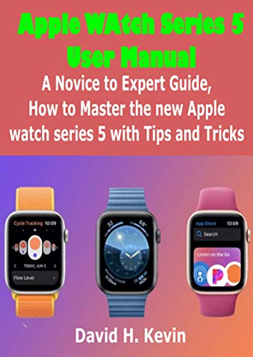 Apple Watch Series 5 User Manual: A novice to expert Guide, how to Master New Apple watch Series 5 with Tips and Tricks (English Edition)