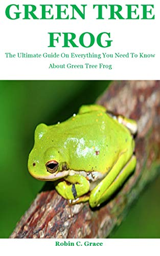 Green Tree Frog: The Ultimate Guide On Everything You Need To Know About Green Tree Frog (English Edition)