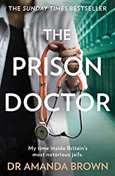 The Prison Doctor: My time inside Britain's most notorious jails. THE HONEST, UNBELIEVABLE TRUE STORY AND A SUNDAY TIMES BEST SELLING AUTOBIOGRAPHY by [Dr Amanda Brown]