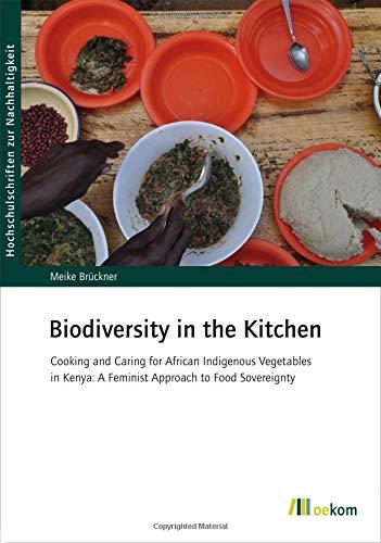 Biodiversity in the Kitchen: Cooking and Caring for African Indigenous Vegetables in Kenya: A Feminist Approach to Food Sovereignty (Hochschulschriften zur Nachhaltigkeit)