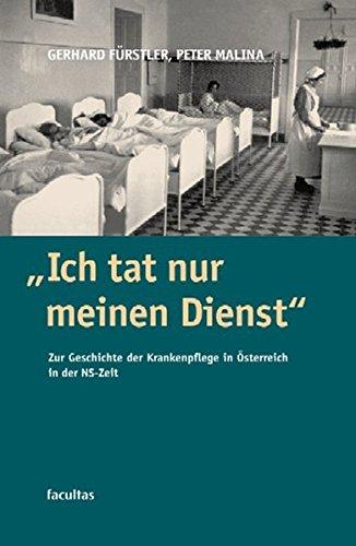 Ich tat nur meinen Dienst: Zur Geschichte der Krankenpflege in Österreich zur Zeit des Nationalsozialismus