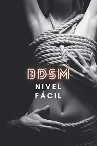 BDSM nivel fácil: nuevas posiciones, objetos, nuevos deseos, el mejor orgasmo de todos los tiempos El mejor libro para aprender BDSM del mercado para ... y pervertidos de todo tipo, dominación