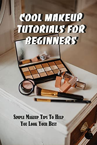 Cool Makeup Tutorials For Beginners: Simple Makeup Tips To Help You Look Your Best: Makeup Books For Professionals