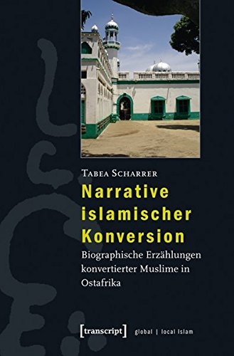 Narrative islamischer Konversion: Biographische Erzählungen konvertierter Muslime in Ostafrika (Globaler lokaler Islam)