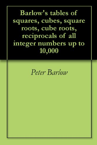 Barlow's tables of squares, cubes, square roots, cube roots, reciprocals of all integer numbers up to 10,000 (English Edition)