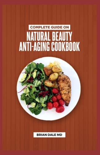 COMPLETE GUIDE ON NATURAL BEAUTY ANTI-AGING COOKBOOK: The Complete Natural Methods Of Anti-Aging And Skin Care, Natural Beauty Treatments To Look Younger And Live Longer.