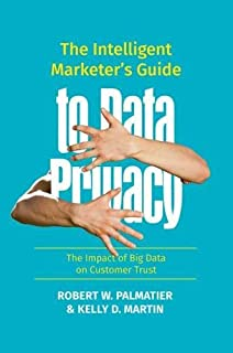 The Intelligent Marketer's Guide to Data Privacy: The Impact of Big Data on Customer Trust
