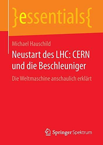 Neustart des LHC: CERN und die Beschleuniger: Die Weltmaschine anschaulich erklärt (essentials)