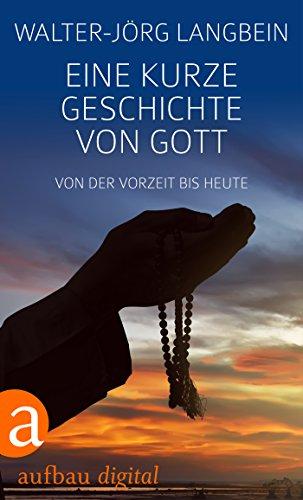 Eine kurze Geschichte von Gott: Von der Vorzeit bis heute (Aufbau Taschenbücher)