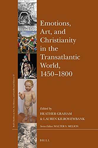 Emotions, Art, and Christianity in the Transatlantic World, 1450–1800 (Brill's Studies on Art, Art History, and Intellectual History)