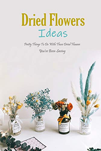 Dried Flowers Ideas: Pretty Things To Do With Those Dried Flowers You've Been Saving: Dried Flower Crafts (English Edition)
