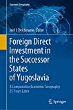 Foreign Direct Investment in the Successor States of Yugoslavia: A Comparative Economic Geography 25 Years Later (English Edition)
