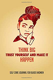 THINK BIG. TRUST YOURSELF AND MAKE IT HAPPEN: A Self Care Journal for Black Women, Gratitude and Mindfulness for Healthier...