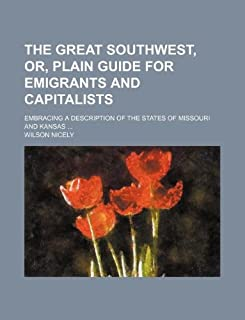 The Great Southwest, Or, Plain Guide for Emigrants and Capitalists; Embracing a Description of the States of Missouri and ...
