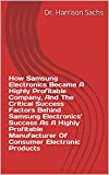 How Samsung Electronics Became A Highly Profitable Company, And The Critical Success Factors Behind Samsung Electronics' Success As A Highly Profitable ... Electronic Products (English Edition)