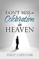 Don't Miss the Celebration in Heaven!: A Heart-Felt Plea to My Roman Catholic Friends