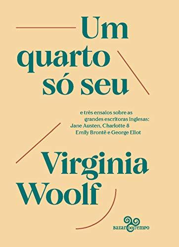 Um quarto só seu: e três ensaios sobre as grandes escritoras inglesas: Jane Austen, Charlotte & Emily Brontë e George Eliot