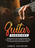 Practical Guitar Exercises Introducing How You Can Supercharge Your Guitar Skills in as Little as 10 Minutes a Day With 75+ Essential Practical Exercises and Tips: Introducing How You Can Supercharge Your Guitar Skills In as Little as 10 Minutes a Day Wit