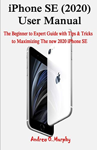 iPhone SE (2020) User Manual: The Beginner to Expert Guide with Tips & Tricks to Maximizing The new 2020 iPhone SE