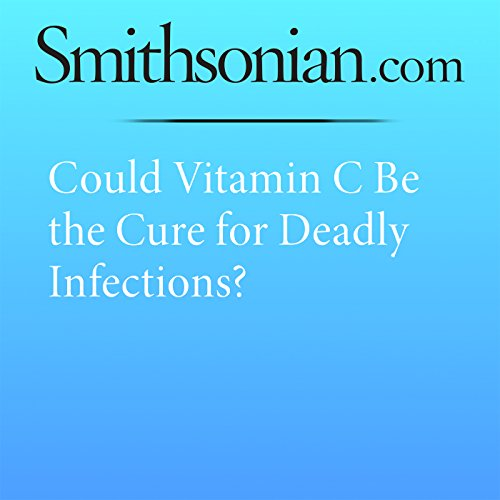 Could Vitamin C Be the Cure for Deadly Infections? audiobook cover art