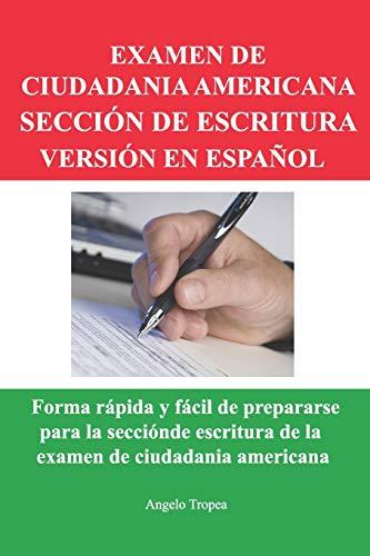 EXAMEN DE CIUDADANIA AMERICANA SECCIÓN DE ESCRITURA VERSIÓN EN ESPAÑOL: Forma rápida y fácil de prepararse para la sección de escritura de la examen de ciudadania americana (Spanish Edition)