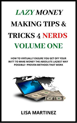 Lazy Money Making Tips and Tricks 4 Nerds Volume One: How to virtually ensure you get off your butt to make money the absolute laziest way possible, proven methods that work! (English Edition)