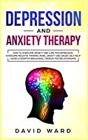 Depression and Anxiety Therapy: How To Overcome Anxiety And Cure For Depression. Overcome Negative Thinking, Panic, Anxiety And Anger. Self Help Guide and Cognitive Behavioral Therapy For Relationships