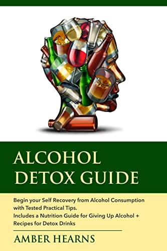 ALCOHOL DETOX GUIDE: Begin your Self Recovery from Alcohol Consumption with Tested Practical Tips. Includes a Nutrition Guide for Giving Up Alcohol + Recipes for Detox Drinks (English Edition)