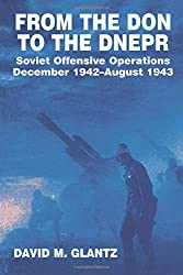 From the Don to the Dnepr: Soviet Offensive Operations, December 1942 - August 1943 (Soviet (Russian) Military Experience): David M. Glantz