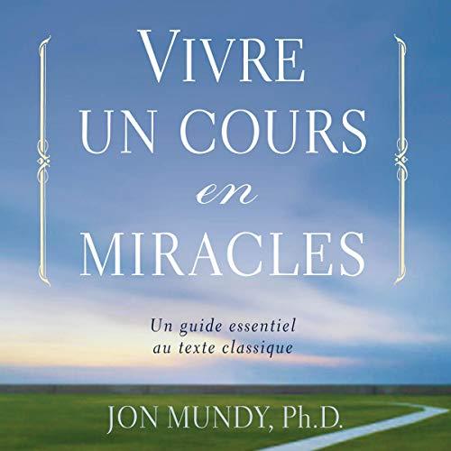 Vivre un cours en miracles. Un guide essentiel au texte classique