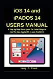 iOS 14 and iPadOS 14 Users Manual: A Step by Step User Guide on Easier Ways to Use the New Apple iOS 14 and iPadOS 14
