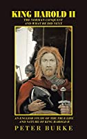 King Harold II: The Norman Conquest and What He Did Next. an English Study of the True Life and Nature of King Harold II