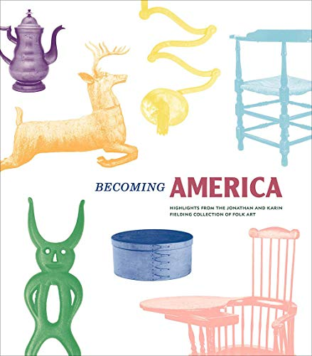 Compare Textbook Prices for Becoming America: Highlights from the Jonathan and Karin Fielding Collection of Folk Art Illustrated Edition ISBN 9780300247565 by Demos, John,Fielding, Jonathan,Fielding, Karin,Frank, Robin Jaffee,Hollander, Stacy C,Nielsen, Christina,Priddy III, Sumpter,Warren, Elizabeth V.,Wheatcroft, David,Glisson, James