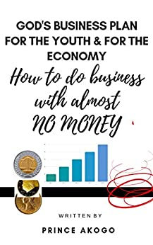 God's Business Plan For The Youth & For The Economy: How To Do Business With Almost No Money by [Prince Akogo]