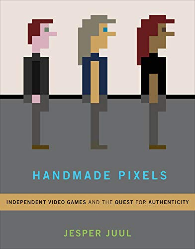 Handmade Pixels: Independent Video Games and the Quest for Authenticity (Mit Press)