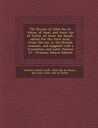 The Diwans of Abid Ibn Al-Abras, of Asad, and Amir Ibn At-Tufail, of Amir Ibn Sasaah, Edited for the First Time, from the Ms. in the British Museum, a