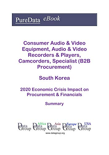 Consumer Audio & Video Equipment, Audio & Video Recorders & Players, Camcorders, Specialist (B2B Procurement) South Korea Summary: 2020 Economic Crisis ... on Revenues & Financials (English Edition)