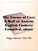 The Forme of Cury A Roll of Ancient English Cookery Compiled, about A.D. 1390